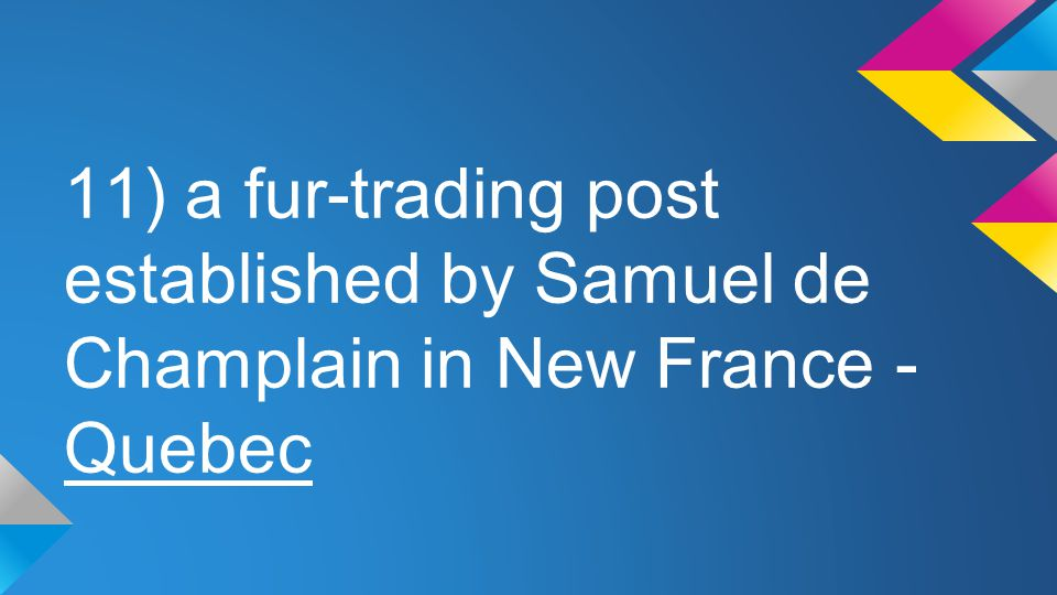 11) a fur-trading post established by Samuel de Champlain in New France - Quebec
