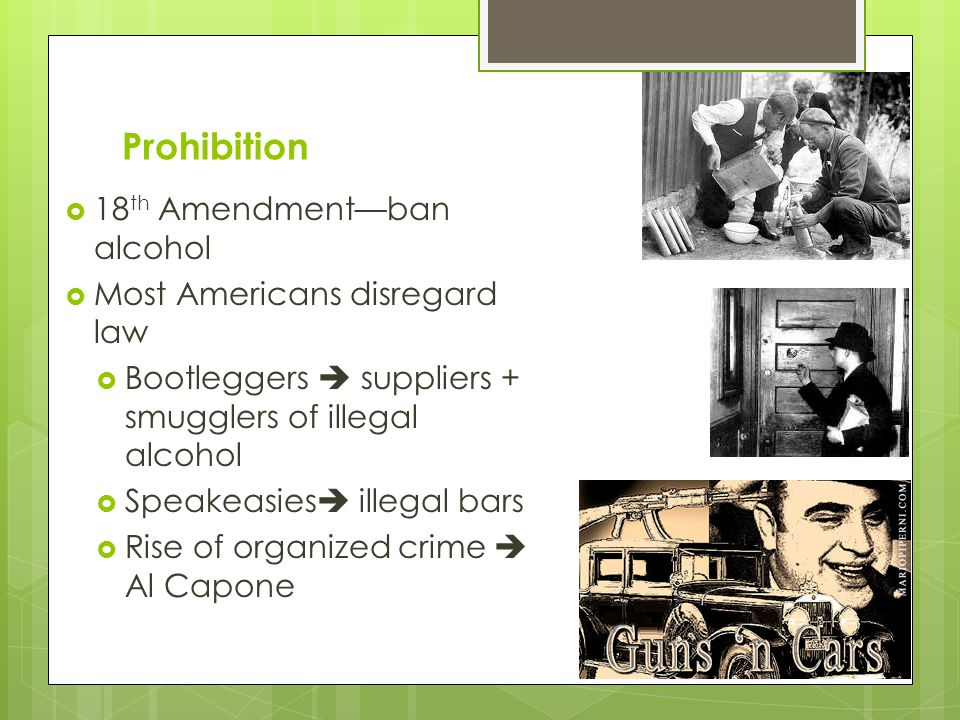 Prohibition 18th Amendment—ban alcohol Most Americans disregard law