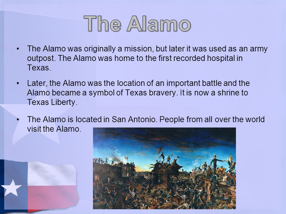 The Alamo The Alamo was originally a mission, but later it was used as an army outpost. The Alamo was home to the first recorded hospital in Texas.