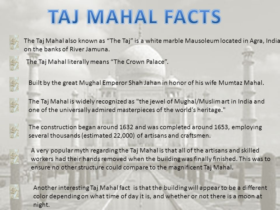 TAJ MAHAL FACTS The Taj Mahal also known as The Taj is a white marble Mausoleum located in Agra, India.