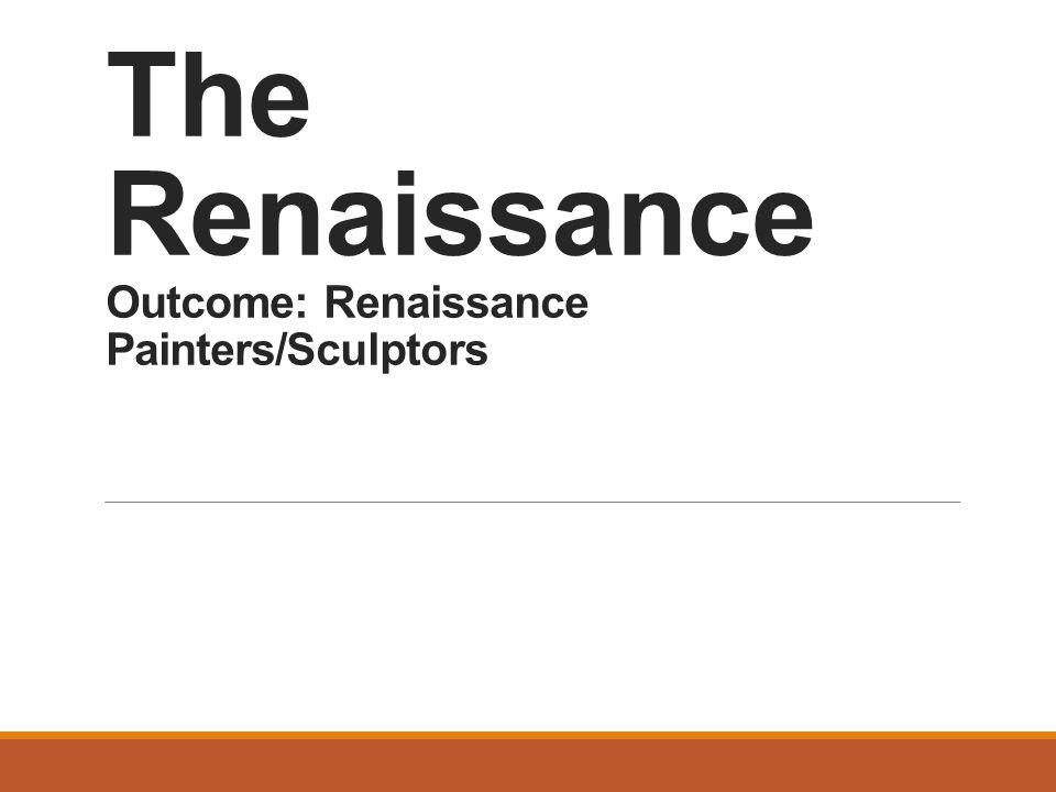 The Renaissance Outcome: Renaissance Painters/Sculptors