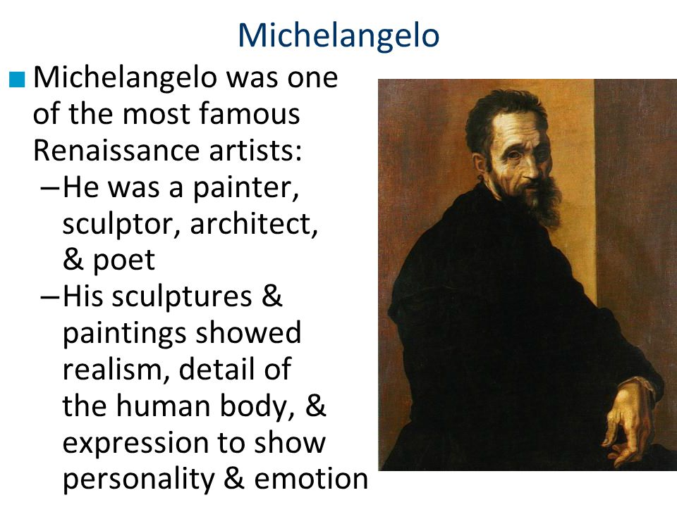 Michelangelo Michelangelo was one of the most famous Renaissance artists: He was a painter, sculptor, architect, & poet.