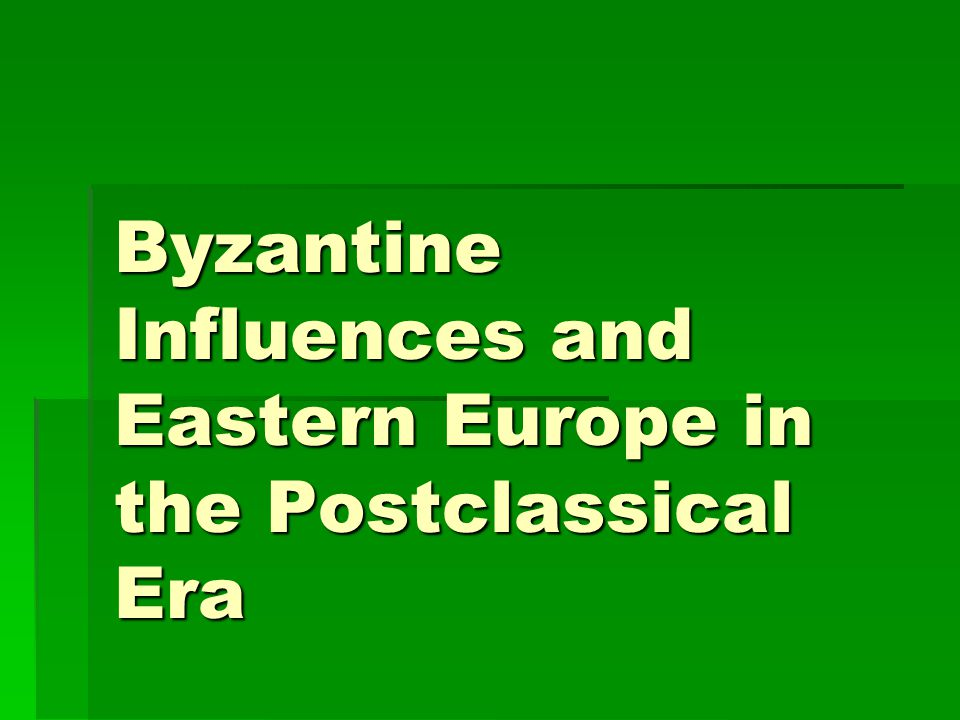 Byzantine Influences and Eastern Europe in the Postclassical Era