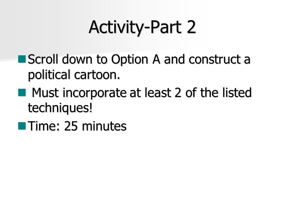Activity-Part 2 Scroll down to Option A and construct a political cartoon. Must incorporate at least 2 of the listed techniques!