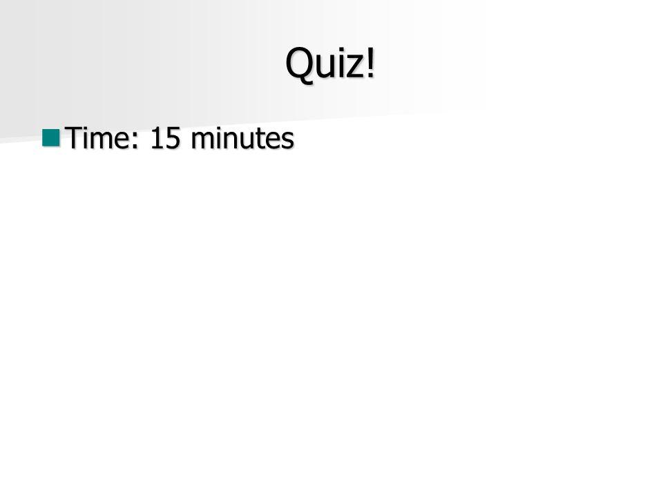 Quiz! Time: 15 minutes