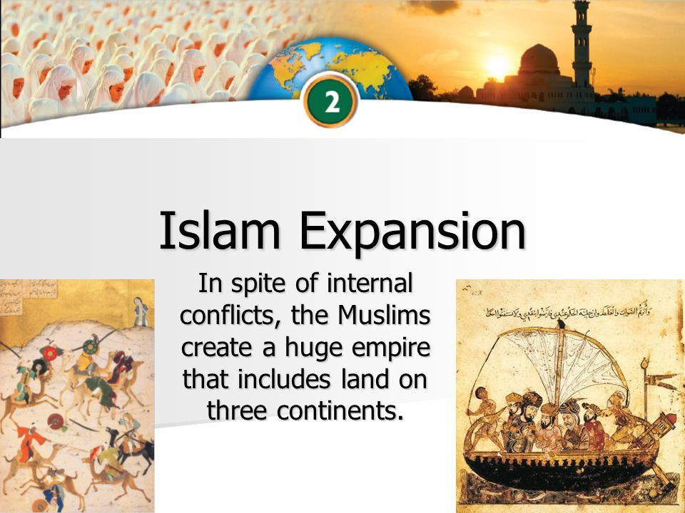 Islam Expansion In spite of internal conflicts, the Muslims create a huge empire that includes land on three continents.