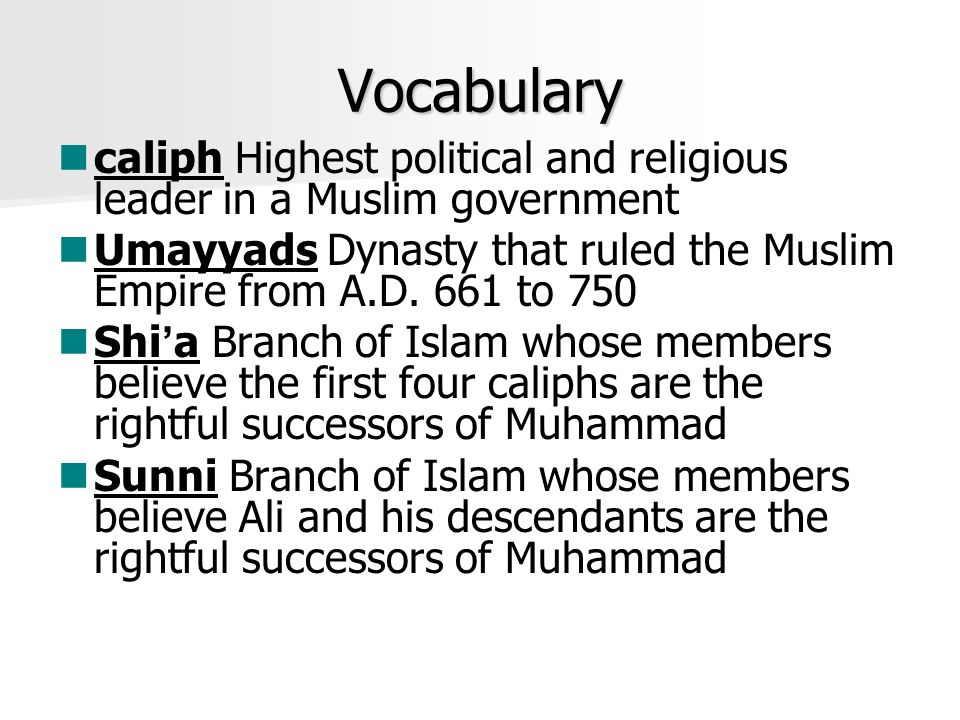 Vocabulary caliph Highest political and religious leader in a Muslim government. Umayyads Dynasty that ruled the Muslim Empire from A.D. 661 to 750.