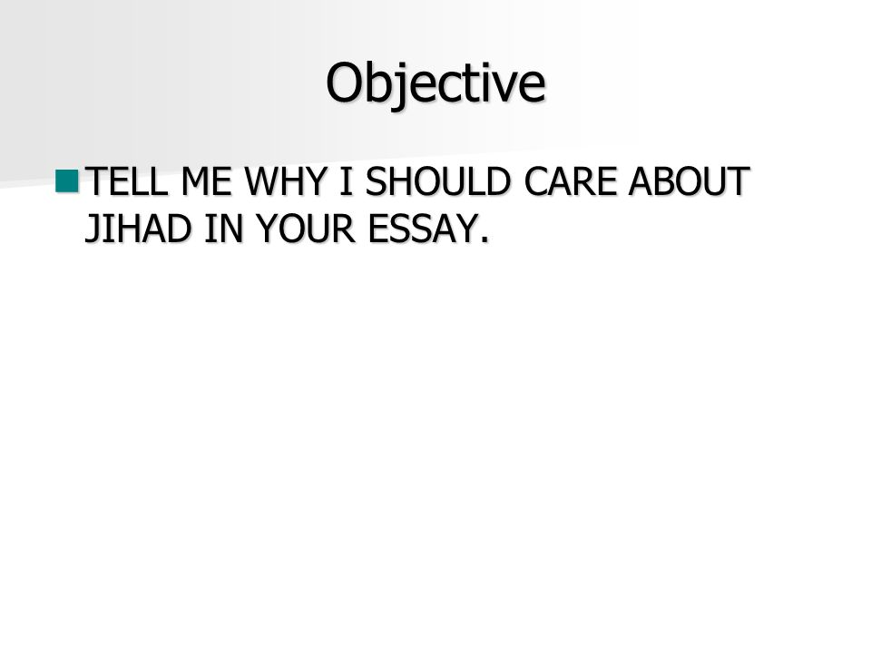 Objective TELL ME WHY I SHOULD CARE ABOUT JIHAD IN YOUR ESSAY.