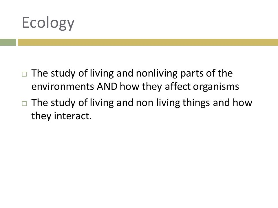 Ecology The study of living and nonliving parts of the environments AND how they affect organisms.