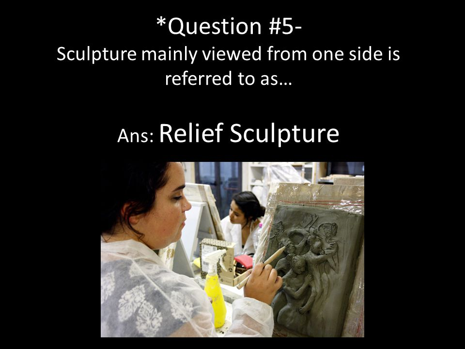 *Question #5- Sculpture mainly viewed from one side is referred to as… Ans: Relief Sculpture