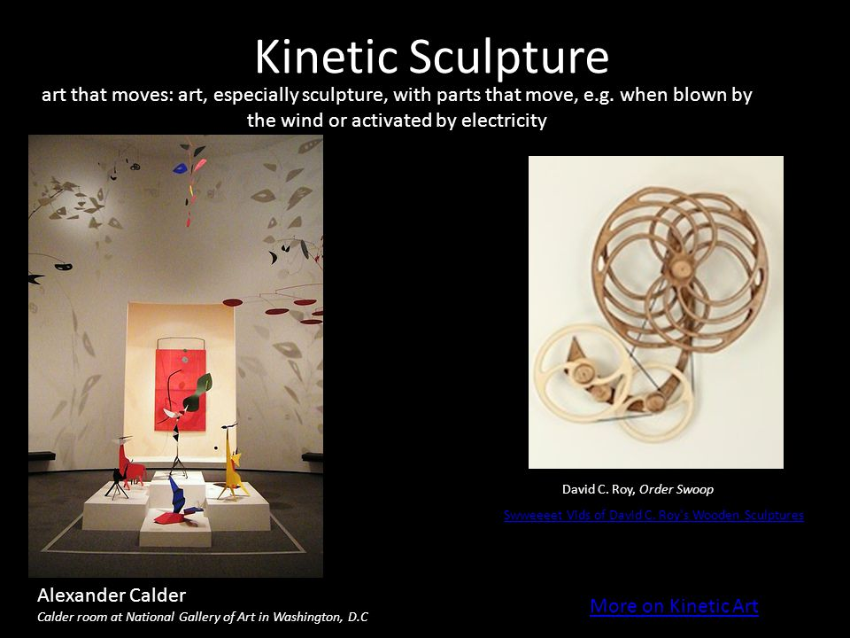 Kinetic Sculpture art that moves: art, especially sculpture, with parts that move, e.g. when blown by the wind or activated by electricity.