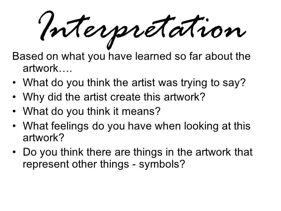 Interpretation Based on what you have learned so far about the artwork…. What do you think the artist was trying to say