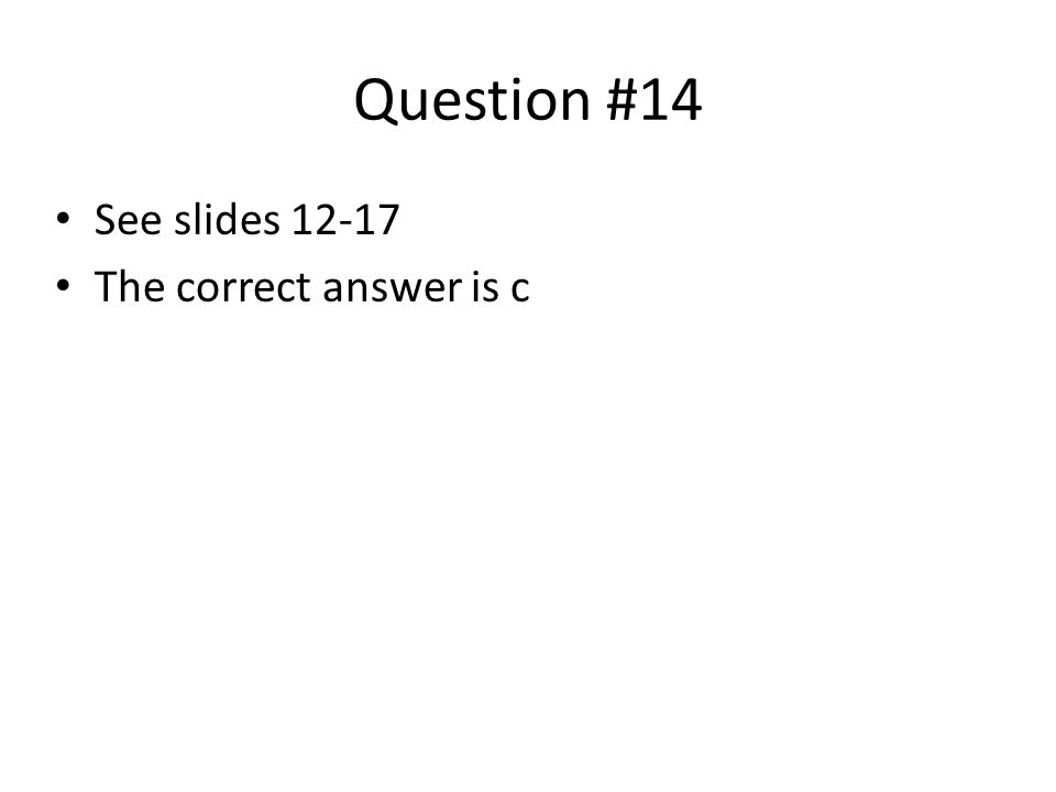 Question #14 See slides 12-17 The correct answer is c