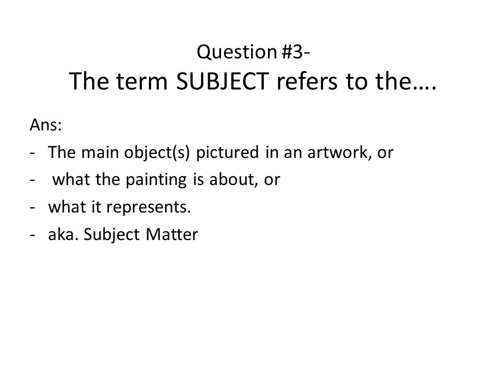 Question #3- The term SUBJECT refers to the….