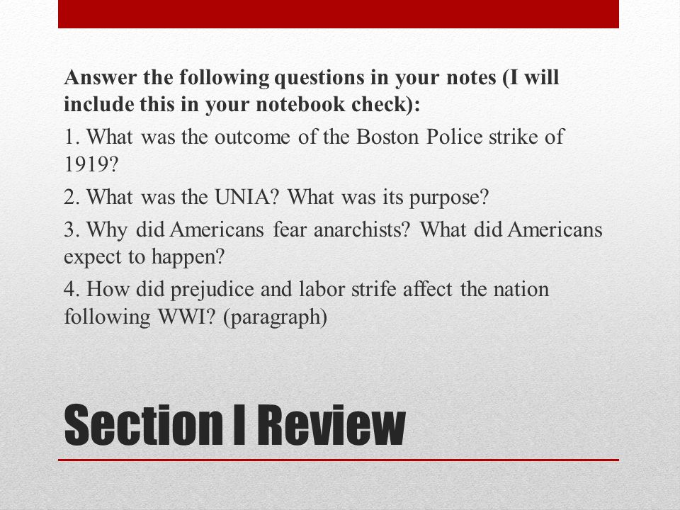 Answer the following questions in your notes (I will include this in your notebook check): 1. What was the outcome of the Boston Police strike of 1919 2. What was the UNIA What was its purpose 3. Why did Americans fear anarchists What did Americans expect to happen 4. How did prejudice and labor strife affect the nation following WWI (paragraph)