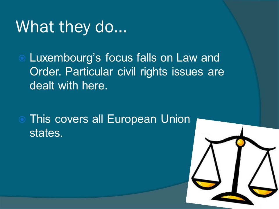 What they do… Luxembourg's focus falls on Law and Order. Particular civil rights issues are dealt with here.