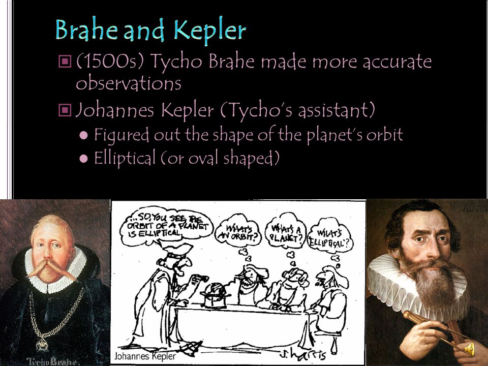 Brahe and Kepler (1500s) Tycho Brahe made more accurate observations