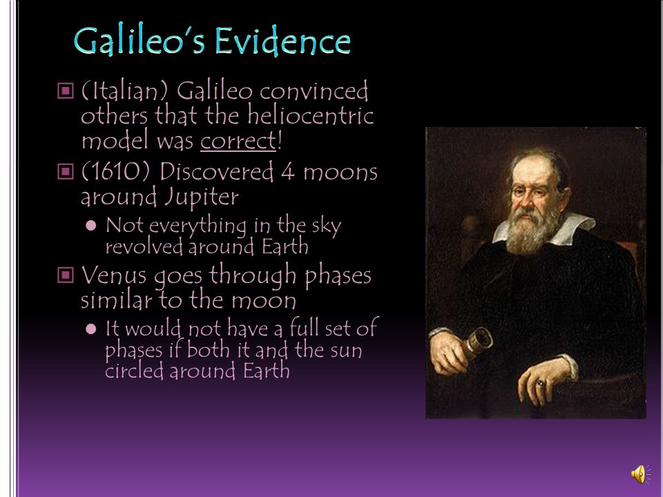 Galileo's Evidence (Italian) Galileo convinced others that the heliocentric model was correct! (1610) Discovered 4 moons around Jupiter.
