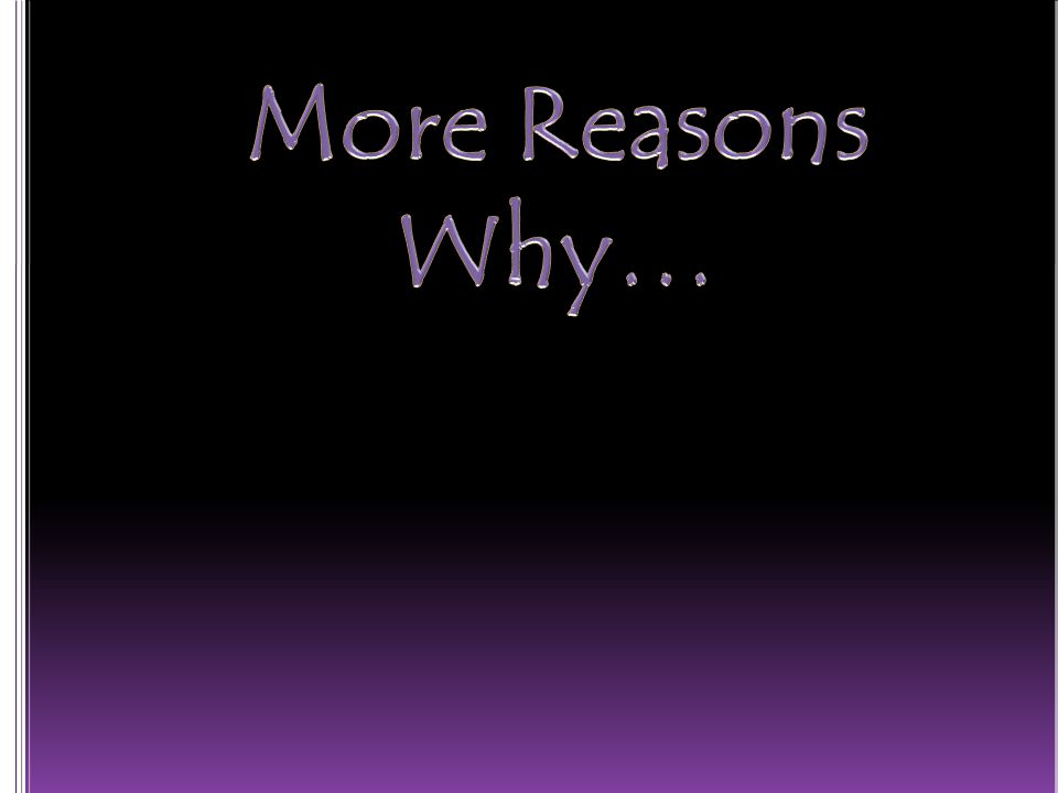 More Reasons Why…