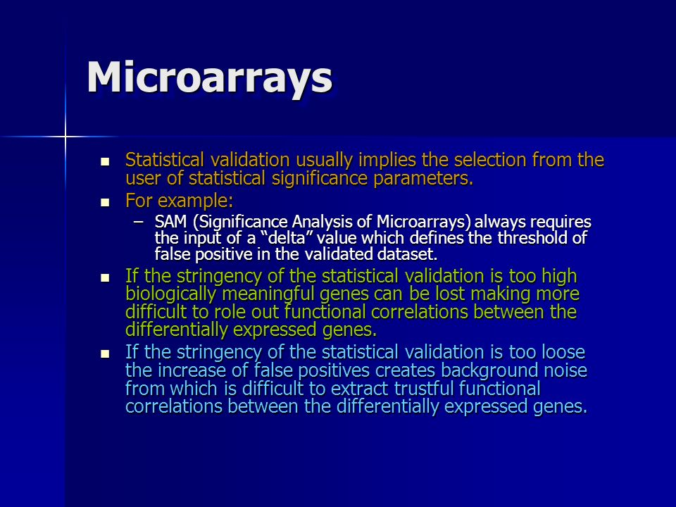 Microarrays Statistical validation usually implies the selection from the user of statistical significance parameters.