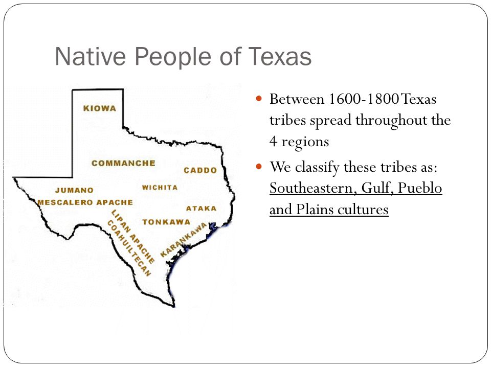 Native People of Texas Between 1600-1800 Texas tribes spread throughout the 4 regions.