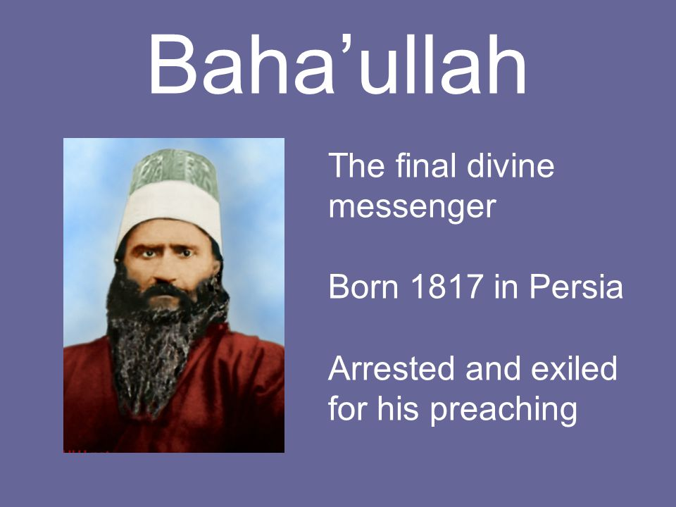 Baha'ullah The final divine messenger Born 1817 in Persia