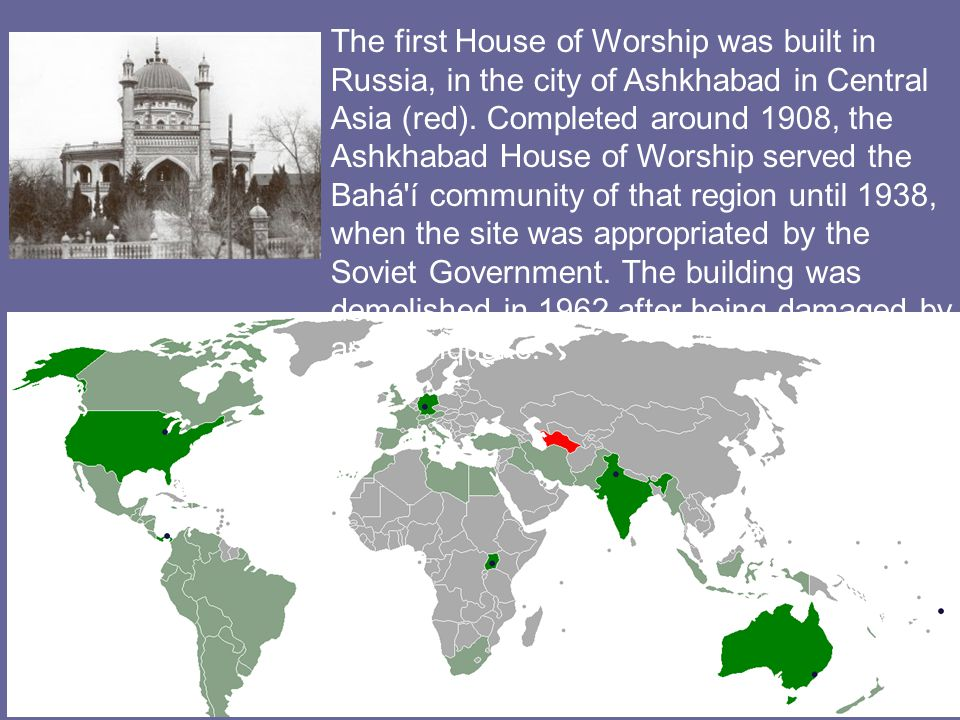 The first House of Worship was built in Russia, in the city of Ashkhabad in Central Asia (red).