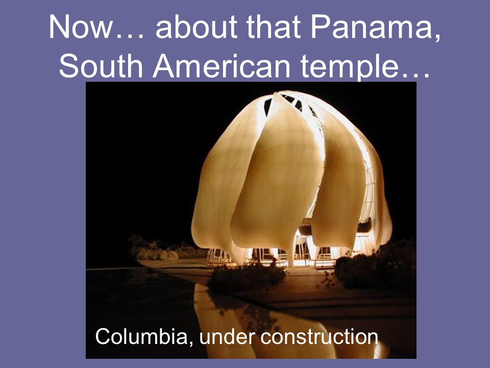 Now… about that Panama, South American temple…