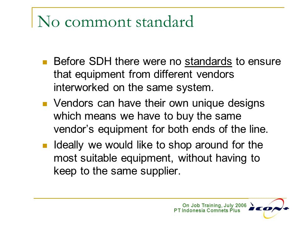 No commont standard Before SDH there were no standards to ensure that equipment from different vendors interworked on the same system.