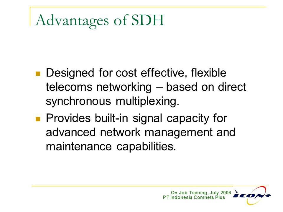 Advantages of SDH Designed for cost effective, flexible telecoms networking – based on direct synchronous multiplexing.
