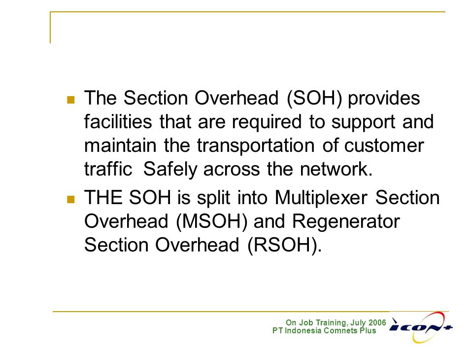 The Section Overhead (SOH) provides facilities that are required to support and maintain the transportation of customer traffic Safely across the network.
