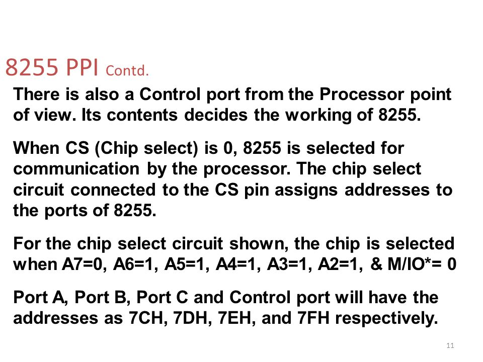 8255 PPI Contd. There is also a Control port from the Processor point of view. Its contents decides the working of 8255.