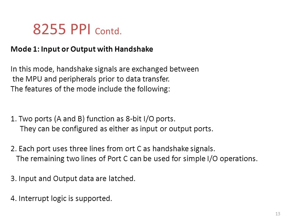 8255 PPI Contd. Mode 1: Input or Output with Handshake In this mode, handshake signals are exchanged between.