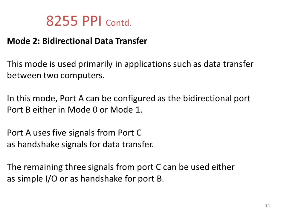 8255 PPI Contd. Mode 2: Bidirectional Data Transfer This mode is used primarily in applications such as data transfer.