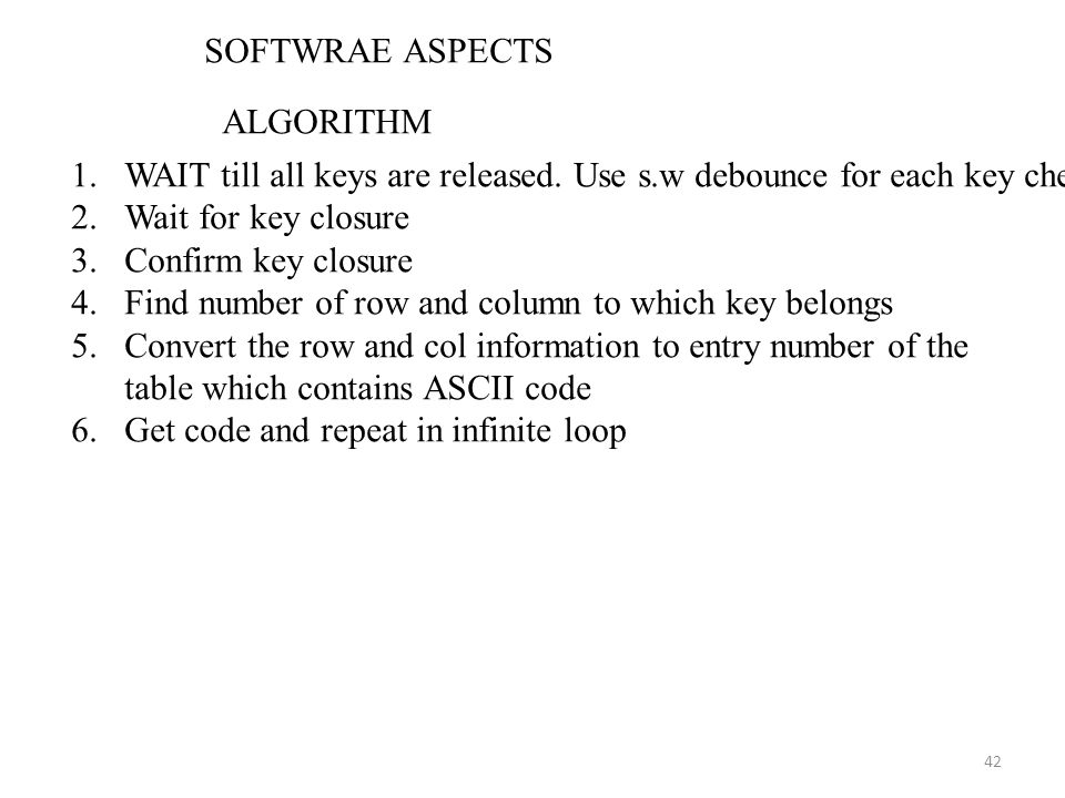 SOFTWRAE ASPECTS ALGORITHM. WAIT till all keys are released. Use s.w debounce for each key check. Wait for key closure.