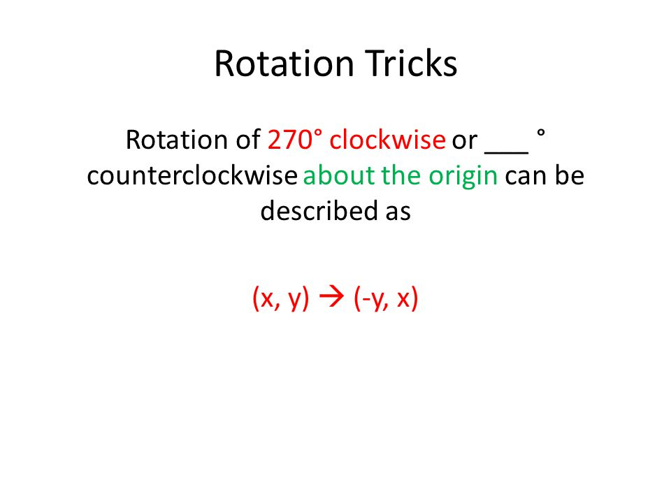 Rotation Tricks Rotation of 270° clockwise or ___ ° counterclockwise about the origin can be described as (x, y)  (-y, x)