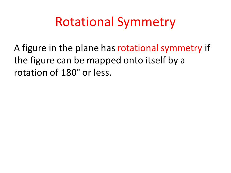 Rotational Symmetry A figure in the plane has rotational symmetry if the figure can be mapped onto itself by a rotation of 180° or less.