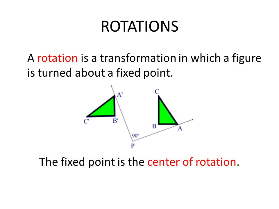 ROTATIONS A rotation is a transformation in which a figure is turned about a fixed point.