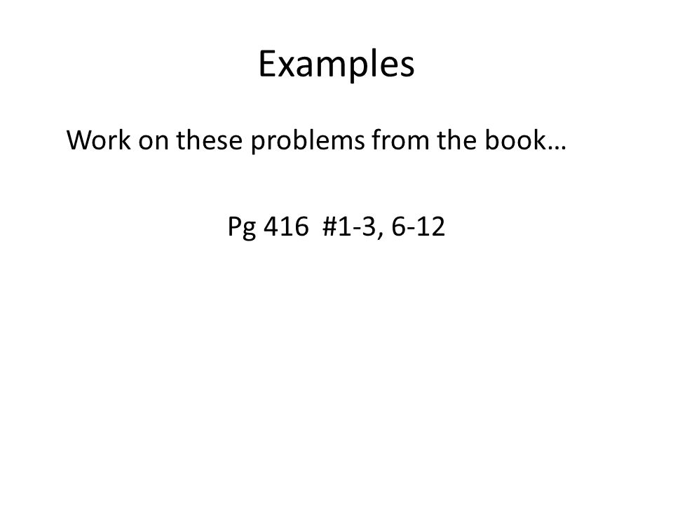 Examples Work on these problems from the book… Pg 416 #1-3, 6-12