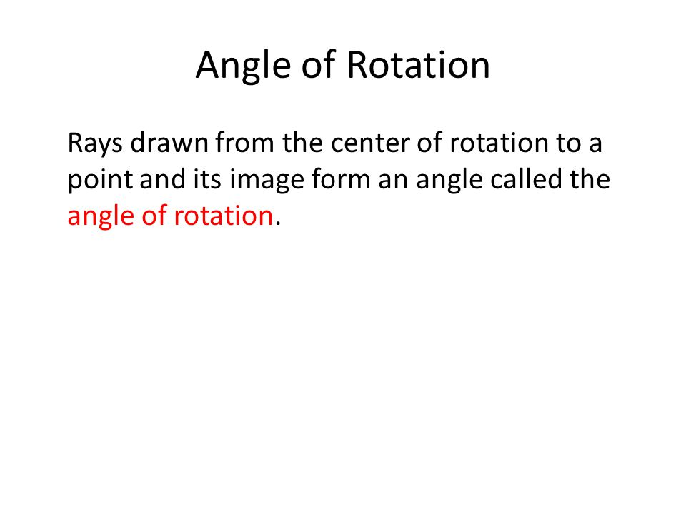 Angle of Rotation Rays drawn from the center of rotation to a point and its image form an angle called the angle of rotation.