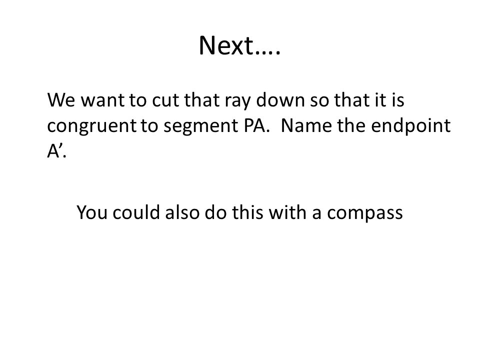Next…. We want to cut that ray down so that it is congruent to segment PA.