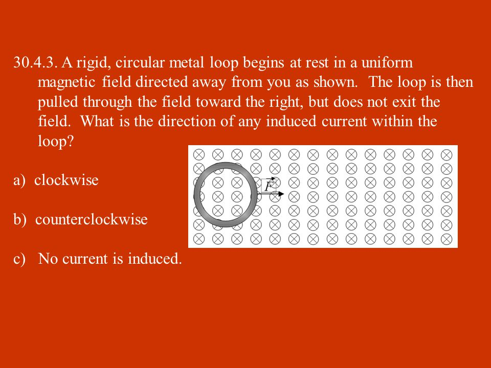 30.4.3. A rigid, circular metal loop begins at rest in a uniform magnetic field directed away from you as shown. The loop is then pulled through the field toward the right, but does not exit the field. What is the direction of any induced current within the loop