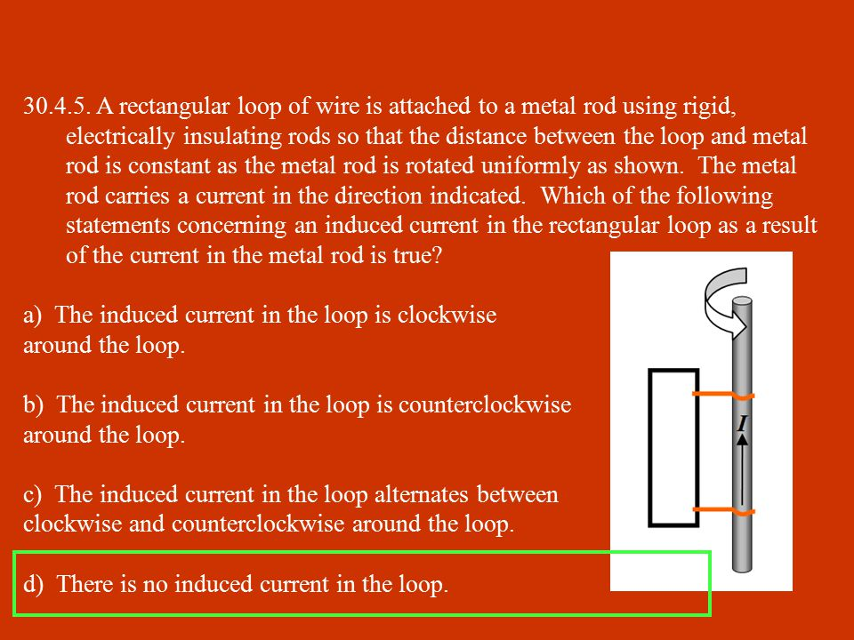 30.4.5. A rectangular loop of wire is attached to a metal rod using rigid, electrically insulating rods so that the distance between the loop and metal rod is constant as the metal rod is rotated uniformly as shown. The metal rod carries a current in the direction indicated. Which of the following statements concerning an induced current in the rectangular loop as a result of the current in the metal rod is true
