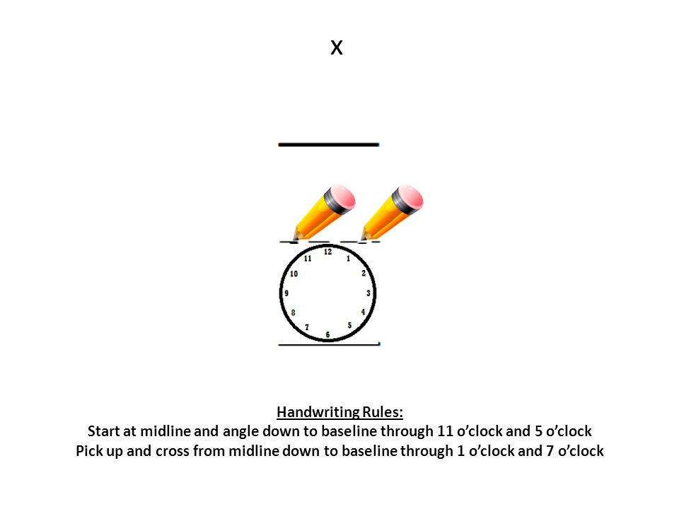x Handwriting Rules: Start at midline and angle down to baseline through 11 o'clock and 5 o'clock.