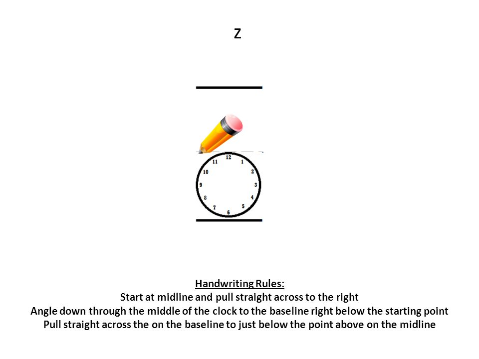 z Handwriting Rules: Start at midline and pull straight across to the right.