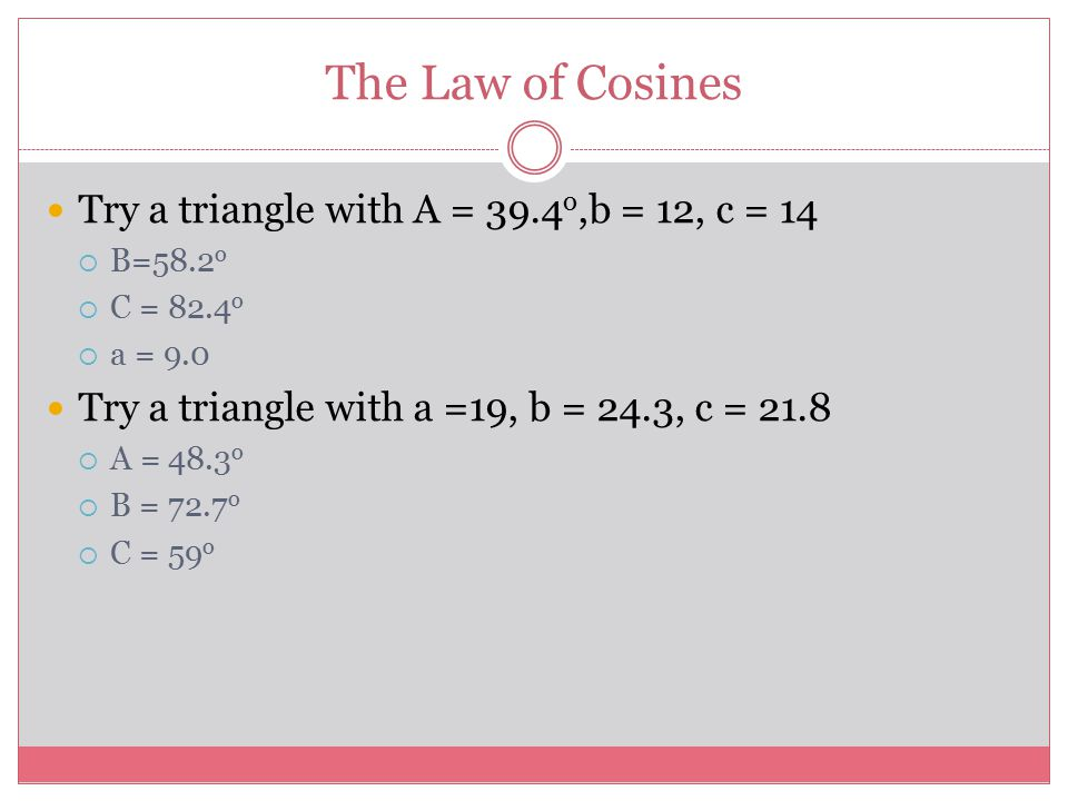 The Law of Cosines Try a triangle with A = 39.4o,b = 12, c = 14