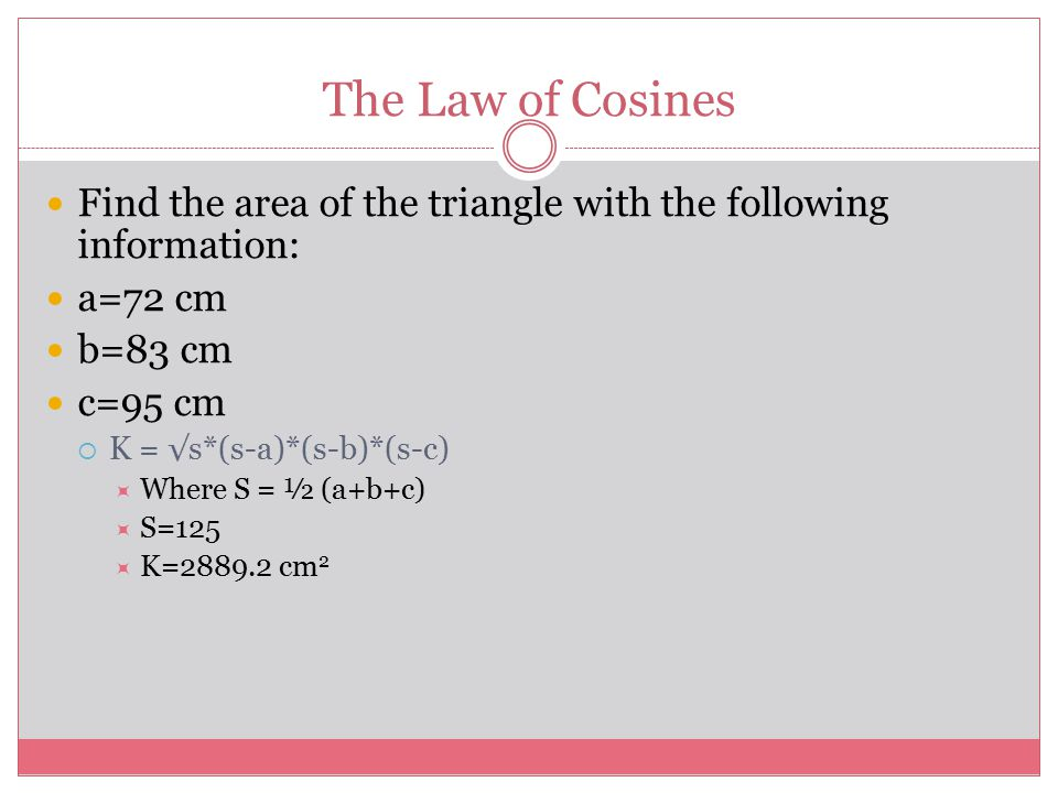 The Law of Cosines Find the area of the triangle with the following information: a=72 cm. b=83 cm.