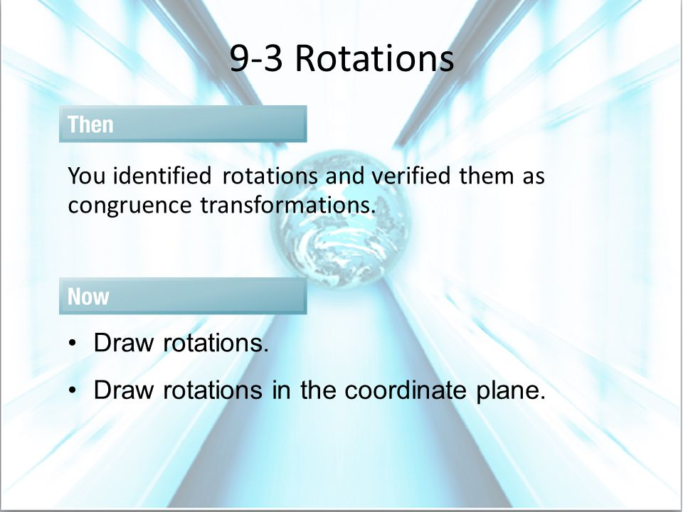 9-3 Rotations You identified rotations and verified them as congruence transformations. Draw rotations.