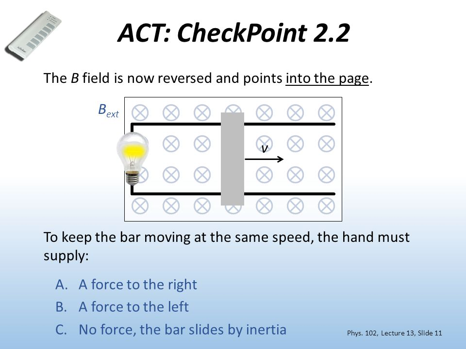 ACT: CheckPoint 2.2 The B field is now reversed and points into the page. Bext. v. To keep the bar moving at the same speed, the hand must supply: