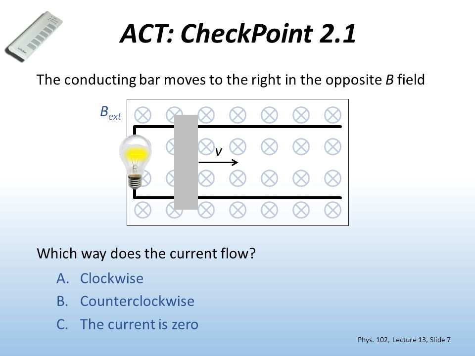 ACT: CheckPoint 2.1 The conducting bar moves to the right in the opposite B field. Bext. v. Which way does the current flow